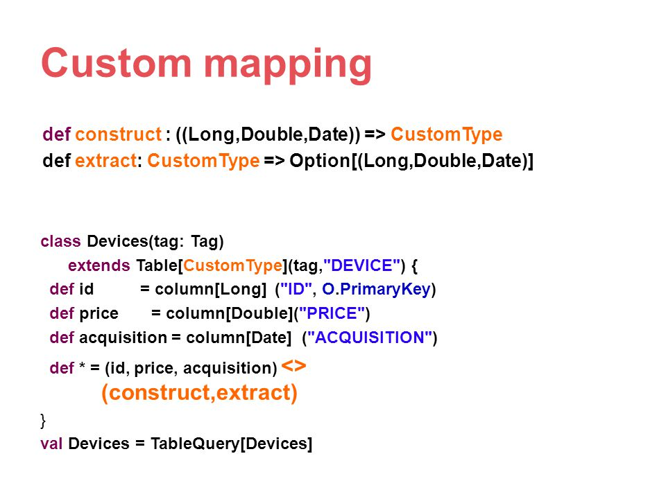Custom mapping def construct : ((Long,Double,Date)) => CustomType def extract: CustomType => Option[(Long,Double,Date)]